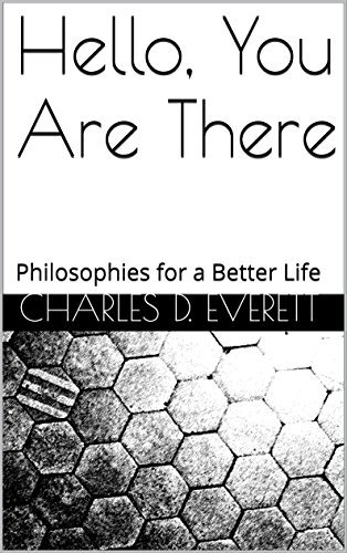 Hello, You Are There: Philosophies for a Better Life  by  Charles D. Everett