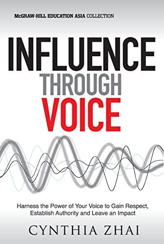 Influence Through Voice: Harness the Power of Your Voice to Gain Respect, Establish Authority and Leave an Impact Cynthia Zhai