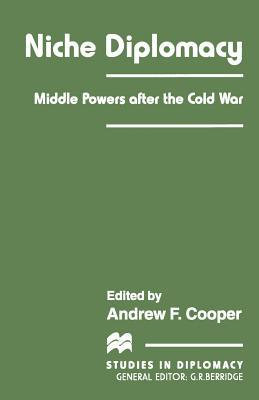 Niche Diplomacy: Middle Powers After the Cold War  by  Andrew F Cooper  Professor