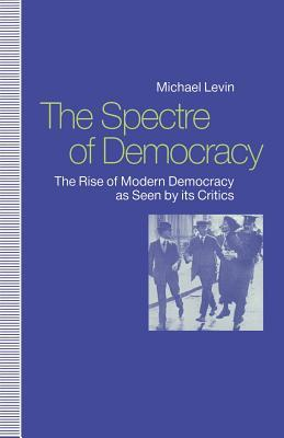 The Spectre of Democracy: The Rise of Modern Democracy as Seen  by  Its Critics by Michael Levin