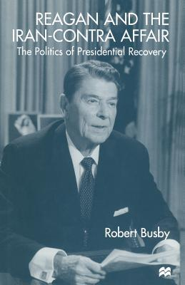 Reagan and the Iran-Contra Affair: The Politics of Presidential Recovery Robert Busby  Dr