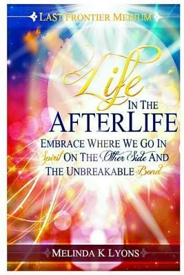 Life in the Afterlife: Embrace Where We Go in Spirit on the Other Side and the Unbreakable Bond Melinda K Lyons