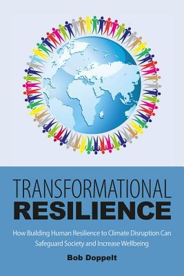 Transformational Resilience: How Trauma-Informed Responses to Climate Disruption Can Catalyze Positive Change Bob Doppelt