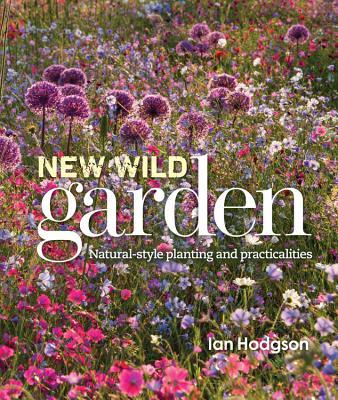 New Wild Garden: Natural-style planting and practicalities Ian Hodgson
