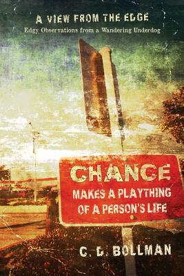 Chance Makes a Plaything of a Persons Life: A View from the Edge: Edgy Observations from a Wandering Underdog  by  C.D. Bollman