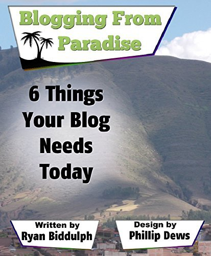 6 Things Your Blog Needs Today: Blogging from Paradise Ryan Biddulph