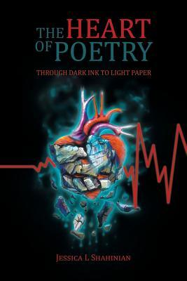 The Heart of Poetry: Through Dark Ink to Light Paper Jessica L Shahinian