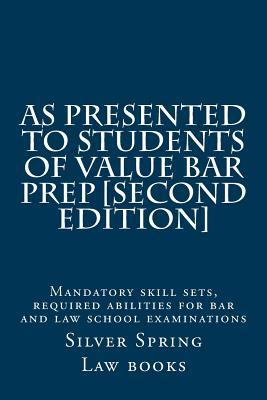 As Presented to Students of Value Bar Prep [Second Edition]: Mandatory Skill Sets, Required Abilities for Bar and Law School Examinations Silver Spring Law Books