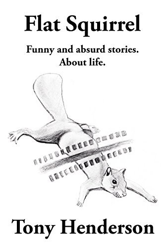 Flat Squirrel: Funny and absurd stories. About life.  by  Tony Henderson