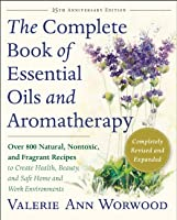 The Complete Book of Essential Oils and Aromatherapy: Over 800 Natural, Nontoxic, and Fragrant Recipes to Create Health, Beauty, and Safe Home and Work Environments