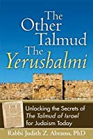 The Other Talmud the Yerushalmi: Unlocking the Secrets Ofthe Talmud of Israel for Judaism Today
