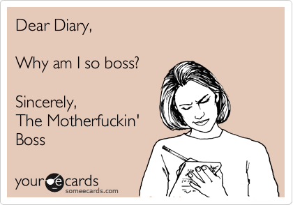 someecards.com - Dear Diary, Why am I so boss? Sincerely, The Motherfuckin' Boss