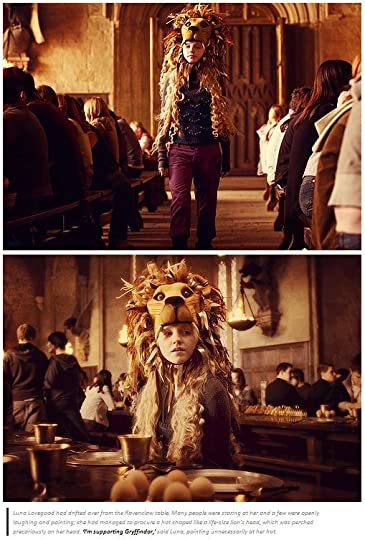 """Luna Lovegood had drifted over from the Ravenclaw table. Many people were staring at her and a few were openly laughing and pointing; she had managed to procure a hat shaped like a life-size lion's head, which was perched precariously on her head. """"I'm supporting Griffindor,"""" Luna said, pointing unnecessarily at her hat."""