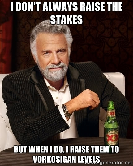 The Most Interesting Man in the World Meme: I don't always raise the stakes, but when I do, I raise them to Vorkosigan levels.