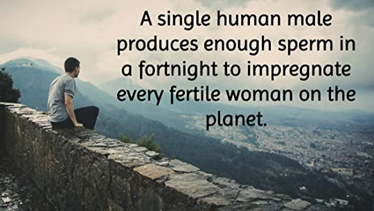 A single human male produces enough sperm in a fortnight to impregnate every fertile woman on the planet.