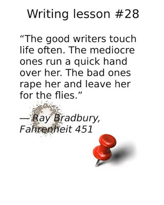 """writing tips, """"The good writers touch life often. The mediocre ones run a quick hand over her. The bad ones rape her and leave her for the flies."""" ― Ray Bradbury, Fahrenheit 451"""