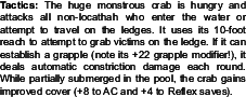 Tactics: The huge monstrous crab is hungry and<br />attacks all non-locathah who enter the water or<br />attempt to travel on the ledges. It uses its 10-foot<br />reach to attempt to grab victims on the ledge. If it can<br />establish a grapple (note its +22 grapple modifier!), it<br />deals automatic constriction damage each round.<br />While partially submerged in the pool, the crab gains<br />improved cover (+8 to AC and +4 to Reflex saves).