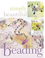 Simply Beautiful Beading: 40 Quick and Easy Projects