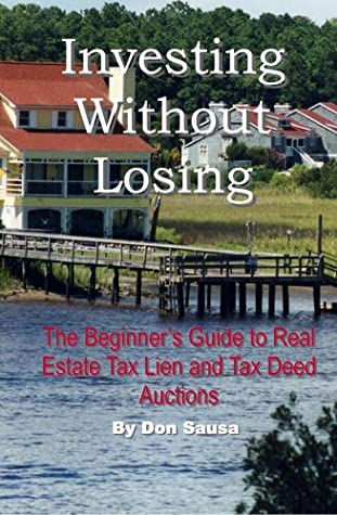 Investing Without Losing: The Beginner's Guide To Real Estate Tax Lien, Tax Deed, And Foreclosure Auctions