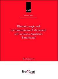 Rhetoric, Magic and Re/constructions of the Liminal Self in Gloria Anzaldúa's 'Borderlands' -- Dissertation