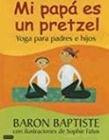 Mi Papa es un Pretzel: Yoga para padres e hijos [My Daddy is a Pretzel: Yoga for Parents and Kids]