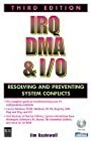 IRQ, DMA & I/O: Resolving and Preventing System Conflicts, Third Edition