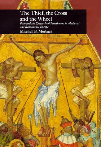 Thief, the Cross and the Wheel  Pain and the Spectacle of Punishment in Medieval and Renaissance Europe