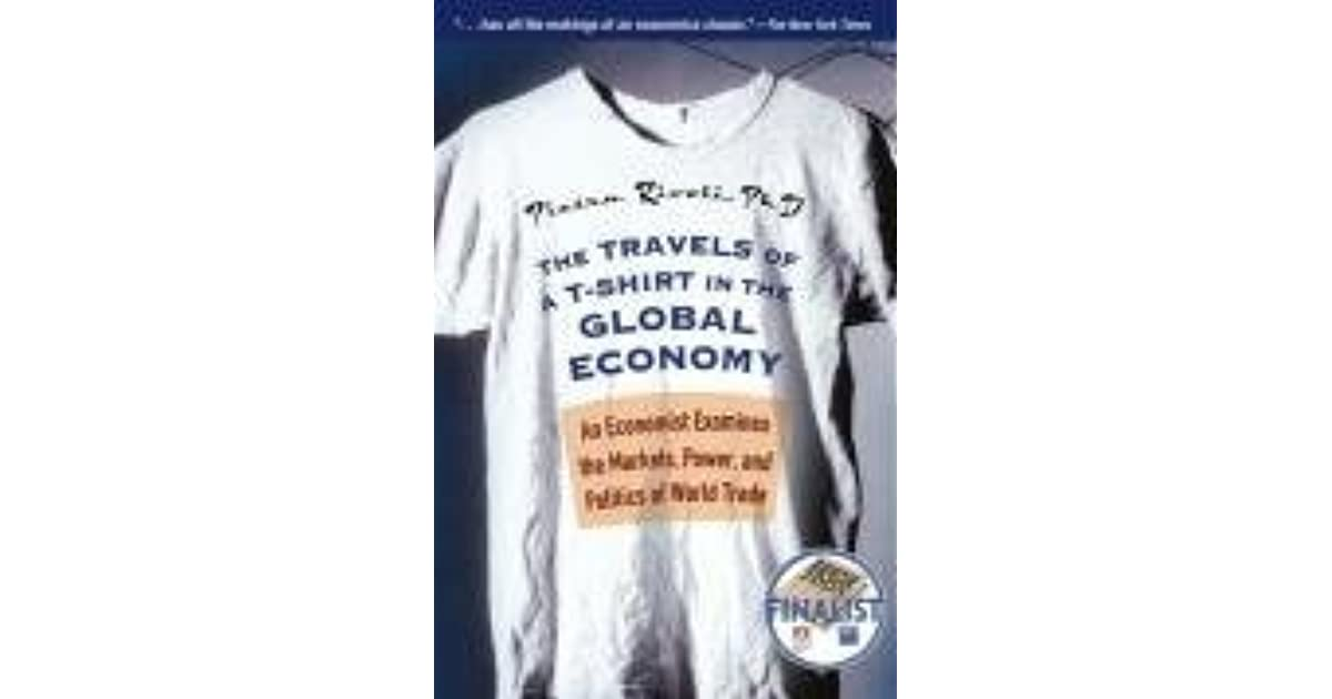 210ccdd70 The Travels of A T-Shirt in the Global Economy: An Economist Examines the  Markets, Power, and Politics of World Trade by Pietra Rivoli