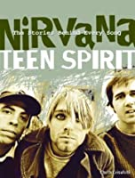 Nirvana: Teen Spirit: The Stories Behind Every Song