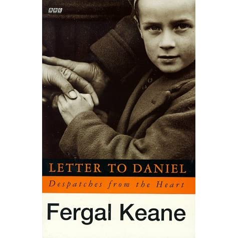 letter to daniel by fergal keane Elsewhere at the festival jan morris reeled off anecdotes to a reverential crowd and fergal keane, the man behind the much-celebrated letter to daniel, offered an update of what the young daniel did next.