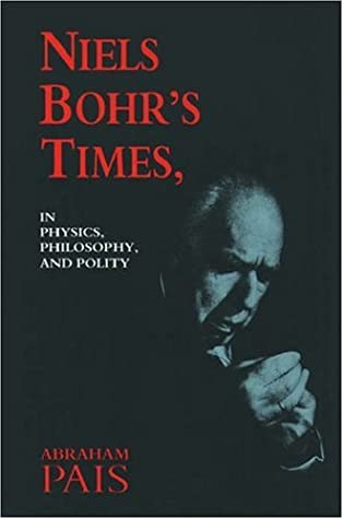 Niels Bohr's Times In Physics, Philosophy and Polity by Abraham Pais