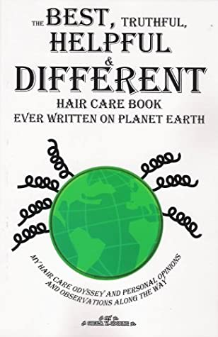 The Best, Truthful, Helpful & Different Hair Care Book Ever Written on Planet Earth: My Hair Care Odyssey and Personal Opinions and Observations Along the Way