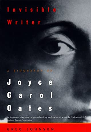 Invisible Writer: A Biography of Joyce Carol Oates
