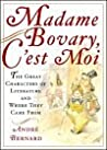 Madame Bovary, C'est Moi: The Great Characters of Literature and Where They Came From