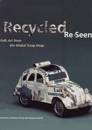 Recycled Re-Seen: Folk Art from the Global Scrap Heap