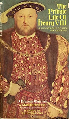The Private Life Of Henry VIII: A Biography Of His Six Queens