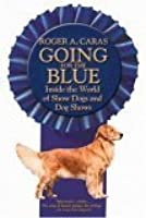 Going for the Blue: Inside the World of Show Dogs and Dog Shows