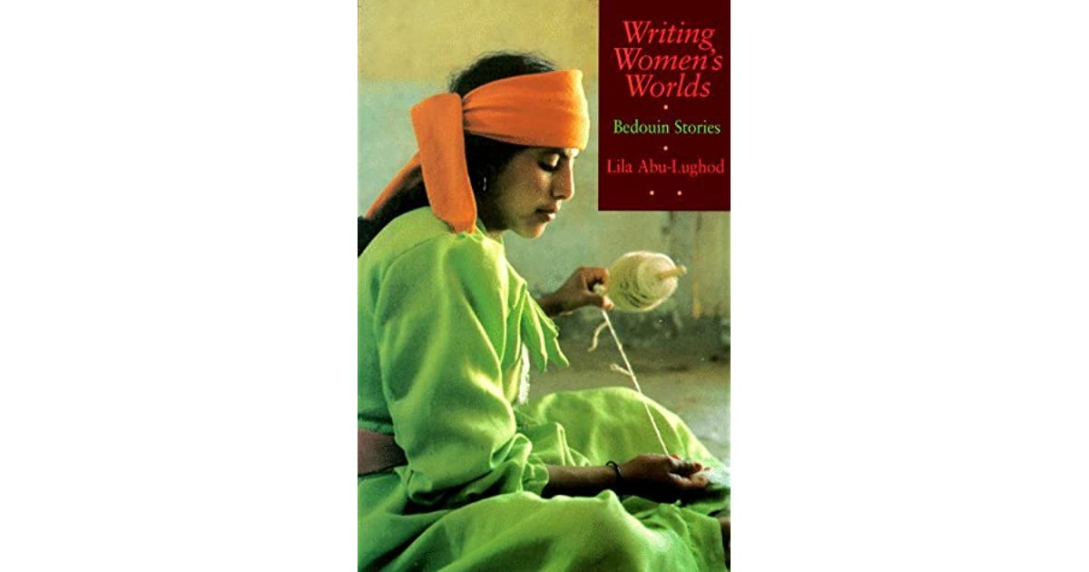 an analysis of lila abu lughods writing womens worlds But her analysis also reveals how deeply implicated poetry and sentiment are in the play of power writing women's worlds by lila abu-lughod abu lughod, lila.