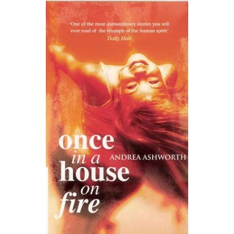 once in a house on fire andrea ashworth essay Changing feelings towards peter and andrea in once in a house on fire 'once in a house on fire' by andrea ashworth at the beginning of the novel, a freak accident robbed andrea of a loving father at the age of five.
