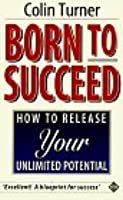 Born to Succeed: How to Release Your Unlimited Potential