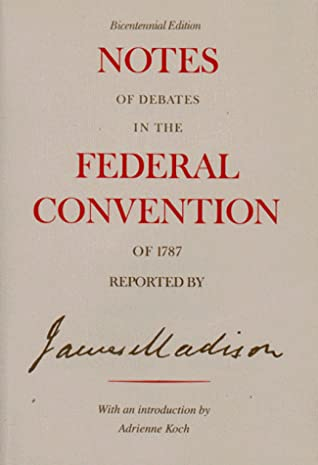 Notes of Debates in the Federal Convention of 1787 Reported by James Madison