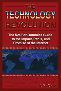 The Technology Revolution: The Not-For-Dummies Guide to the Impact, Perils, and Promise of the Internet