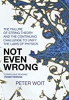 Not Even Wrong: The Failure of String Theory & the Continuing Challenge to Unify the Laws of Physics
