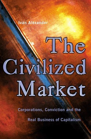 The Civilized Market Corporations, Conviction and the Real Business of Capitalism