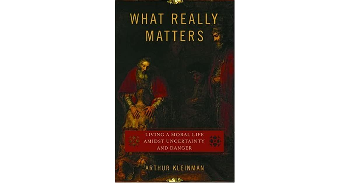 What really matters living a moral life amidst uncertainty and what really matters living a moral life amidst uncertainty and danger by arthur kleinman fandeluxe Choice Image