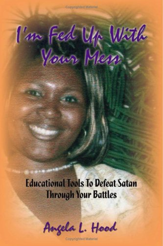 I'm Fed Up with Your Mess: Educational Tools to Defeat Satan Through Your Battles Angela L. Hood