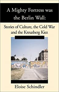 A Mighty Fortress Was the Berlin Wall: Stories of Culture, the Cold War and the Kreuzberg Kiez