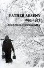Father Arseny, 1893-1973: Priest, Prisoner, Spiritual Father: Being the Narratives Compiled by the Servant of God Alexander Concerning His Spiritual Father