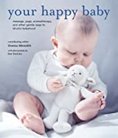 Your Happy Baby: Massage, Yoga, Aromatherapy, and Other Gentle Ways to Blissful Babyhood