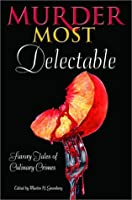 Murder Most Delectable: Savory Tales of Culinary Crimes